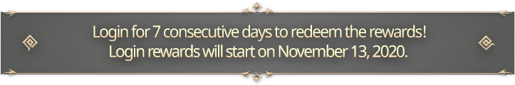 Login for 7 consecutive days to redeem the rewards! <br>                                 Login rewards will start on November 12, 2020.