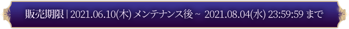 販売期限: 2021.06.10(木) ンテナンス後 ~ 2021.08.04 23:59:59 まで
