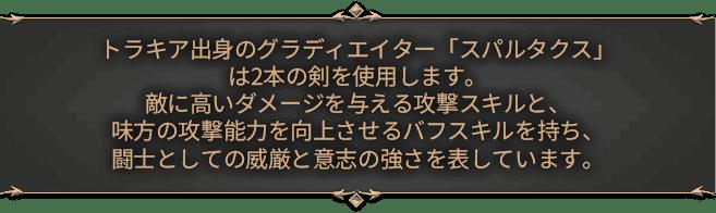 トラキア出身のグラディエイター「スパルタクス」は2本の剣を使用します。敵に高いダメージを与える攻撃スキルと、味方の攻撃能力を向上させるバフスキルを持ち、闘士としての威厳と意志の強さを表しています。